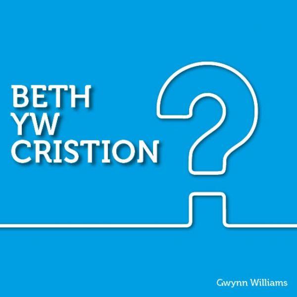 Cyfres y Ffordd: Beth yw Cristion?