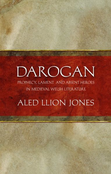 Darogan - Prophecy, Lament and Absent Heroes in Medieval Welsh Literature