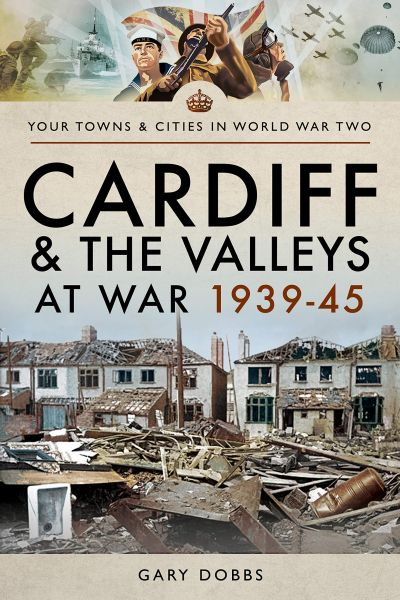 Cardiff and the Valleys at War 1939-1945