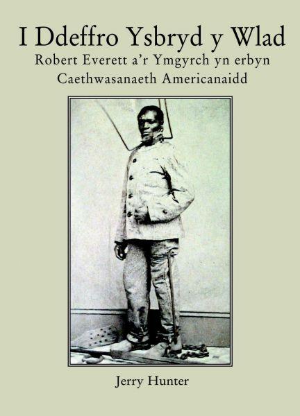 I Ddeffro Ysbryd y Wlad - Robert Everett a'r Ymgyrch yn Erbyn Caethwasanaeth Americanaidd