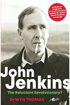 John Jenkins - The Reluctant Revolutionary? - Authorised Biography of the Mastermind Behind the Sixties Welsh Bombing Campaign